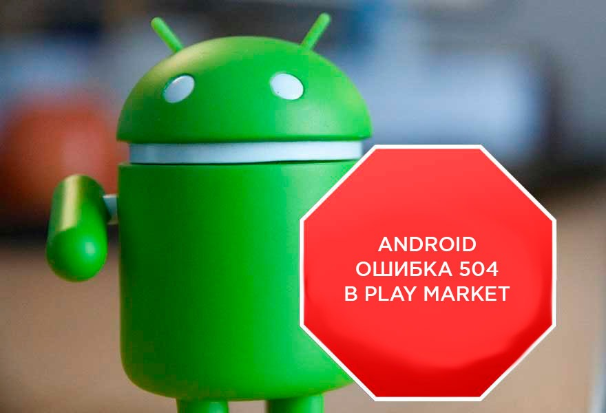 Android ошибка 504 при установке приложения — как исправить?